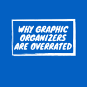 Why Graphic Organizers are Overrated