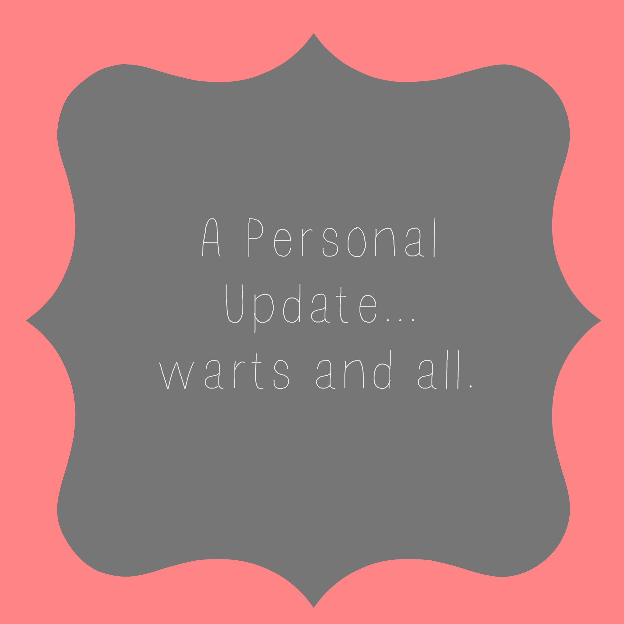 A Personal Update…warts and all.