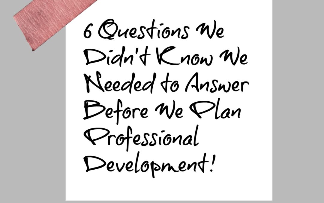 6 Questions We Didn't Know We Needed to Answer Before We Plan Professional Development!