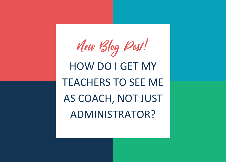 How Do I Get My Teachers to See Me As Coach, Not Just Administrator?