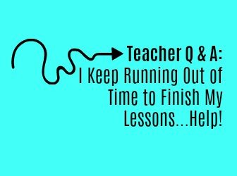 Teacher Q & A: I Keep Running Out of Time to Finish My Lessons…Help!