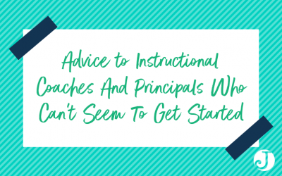Advice to Instructional Coaches And Principals Who Can't Seem To Get Started