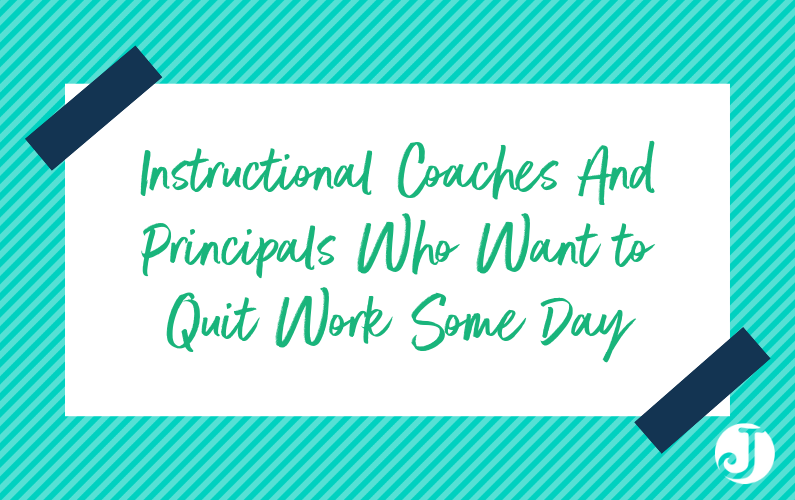 Instructional Coaches And Principals Who Want to Quit Work Some Day